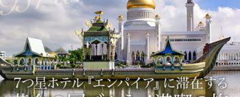 7つ星ホテル『エンパイア』に滞在する 黄金の国ブルネイ満喫の旅